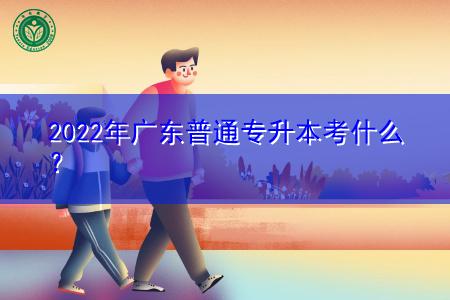 2022年广东普通专升本考什么科目?