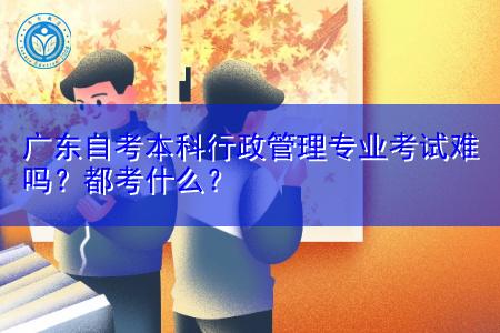 广东自考本科行政管理专业考试难吗,要考的科目有哪些?