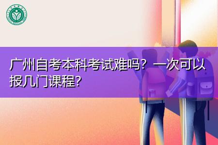 广州自考本科考试难吗,一次可以报几门课程?
