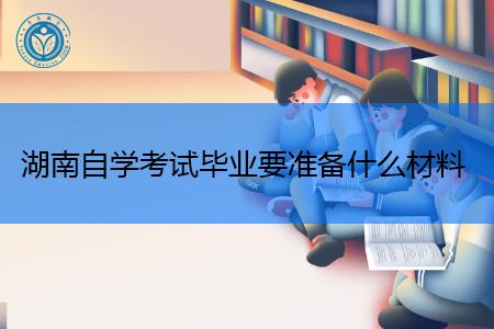 湖南自学考试毕业申请流程及所需的材料有哪些?