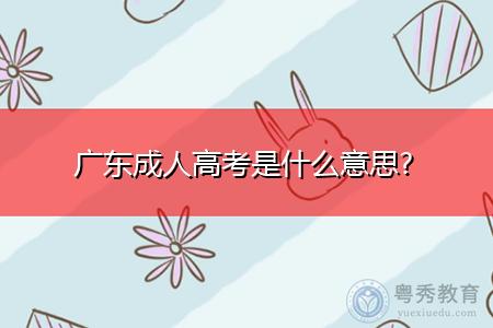广东成人高考是什么意思,考试时间是什么时候?