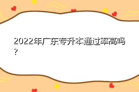2022年广东专升本通过率高吗,历年有多少报名人数被录取?