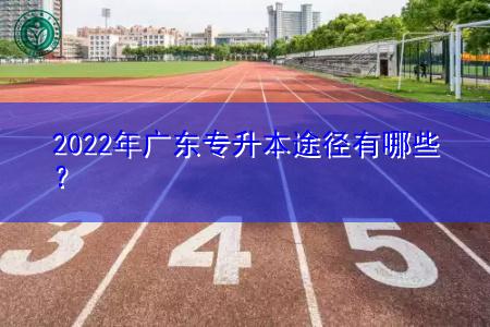 2022年广东专升本可选择的途径有哪些?