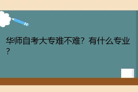 华师自考大专考试难不难,有什么专业可选?