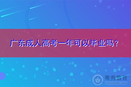 广东成人高考一年可以毕业吗,大概要多久时间能拿证?