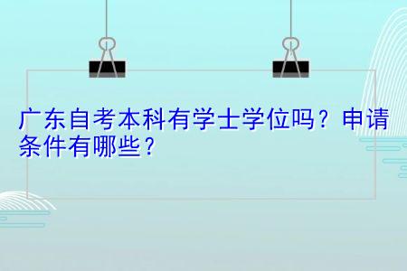 广东自考本科有学士学位吗,申请条件有哪些?