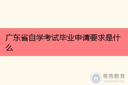 广东自学考试申请毕业要符合什么要求?