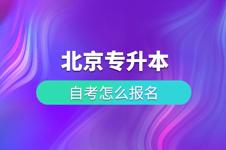 北京专升本自考怎么报名,有几种形式可选择报考?