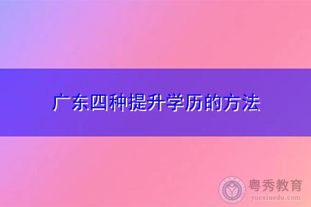 广东四种提升学历方法是哪些?