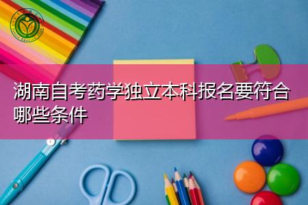 湖南自考药学独立(专科/本科)报名需要哪些条件?