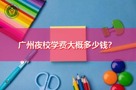 广州夜校学费要多少钱,学历有用吗?