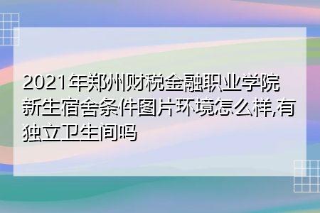 2021年郑州财税金融职业学院新生宿舍环境怎么样,有哪些专业可报考?
