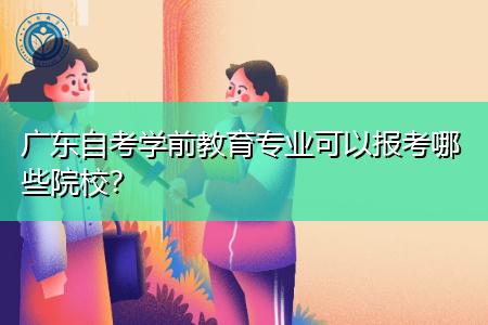 广东自考学前教育专业难吗,可以报考哪些院校?