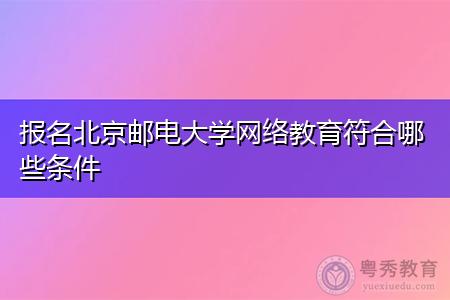 北京邮电大学网络教育报名要符合哪些条件?