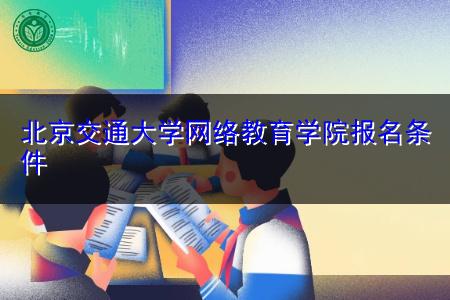 北京交通大学网络教育学院报名条件是什么?