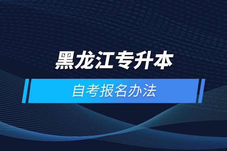 黑龙江专升本自考报名方法是什么?