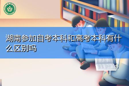 湖南参加自考本科和高考本科有什么区别吗