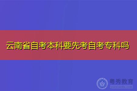 云南自考本科要先考专科吗,符合什么条件可报考?