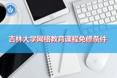 吉林大学网络教育课程免修条件是什么?