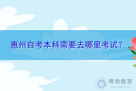 惠州自考本科什么时候考试,考生要到哪里去考试?