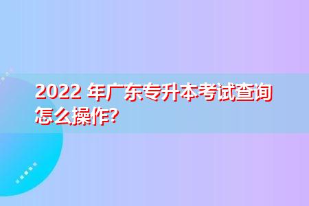 2022年广东专升本怎么查询考试成绩?
