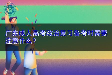 广东成人高考政治复习备考时需要注意什么?