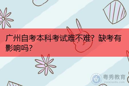 广州自考本科考试难不难,缺考有影响吗?