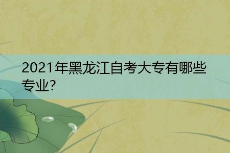 2021年黑龙江自考大专有哪些专业可选择报考?