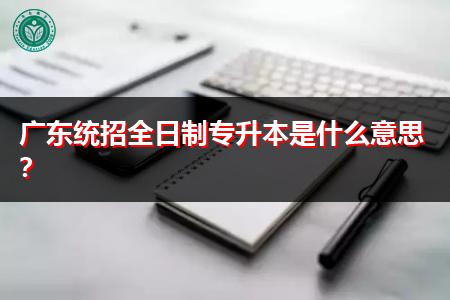 广东统招全日制专升本是什么意思?