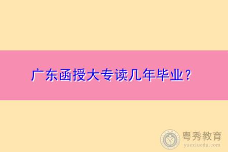 广东函授大专要读几年才可毕业拿证?
