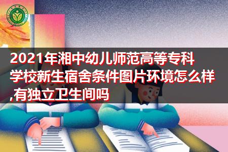 2021年湘中幼儿师范高等专科学院新生宿舍环境怎么样,有哪些专业可报考?