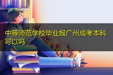中师学校毕业报广州成考本科可以吗?