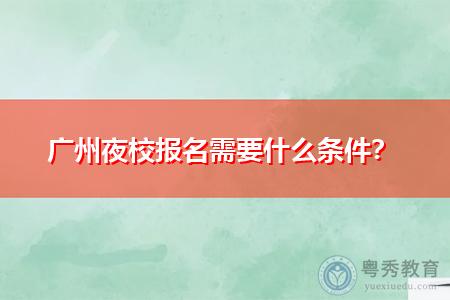 广州夜校报名需要什么条件,和自考哪个含金量高?