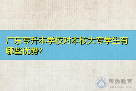 广东专升本学校对本校专科学生有什么优势?
