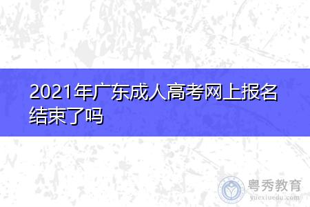2021年广东成人高考网上报名时间结束了吗?
