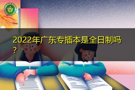 2022年广东专插本是全日制吗,考取的学历可以考研吗?