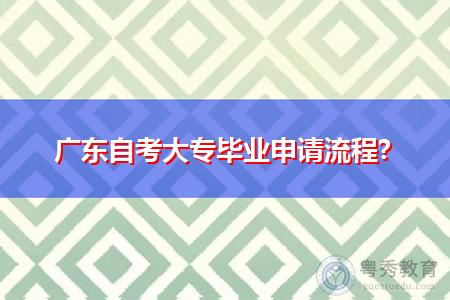 广东自考大专毕业申请流程是怎么样的?