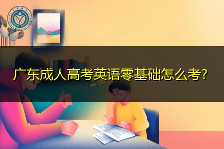 广东成人高考英语考试难度大吗,零基础要怎么考?