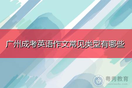 广州成考英语作文常见类型有哪些,如何掌握写作技巧?