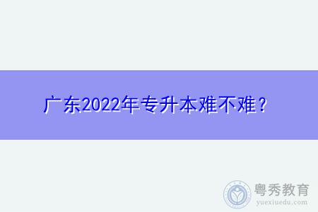 2022年广东专升本考试难不难?