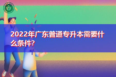 2022年广东普通专升本报考需要什么条件?