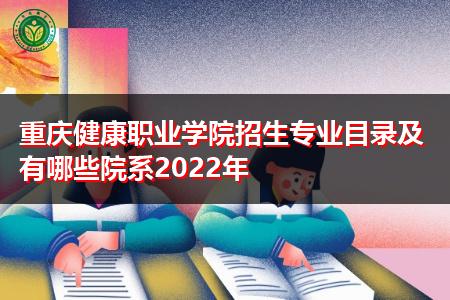 2022年重庆健康职业学院有哪些招生专业及院系?