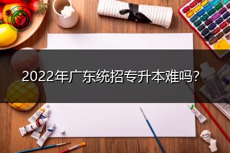 2022年广东统招专升本考试难吗?