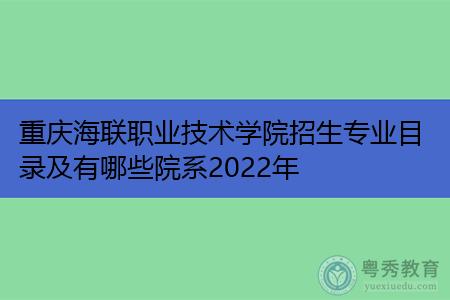 2022年重庆海联职业技术学院有哪些招生专业及院系?