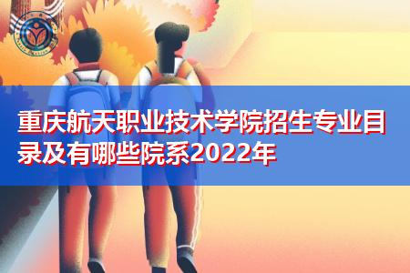 2022年重庆航天职业技术学院有哪些招生专业及院系?