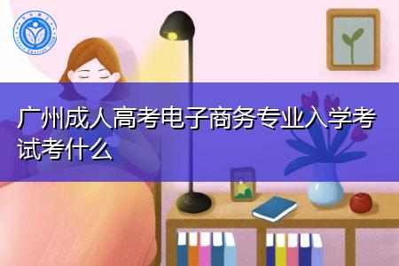 广州成人高考电子商务专业入学考试考什么科目内容?