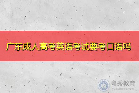 广东成人高考英语考试要考口语吗,考试时间如何安排的?