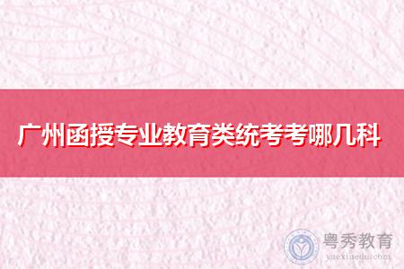 广州函授专业教育类统考考试科目有哪些?