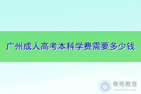 广州成人高考本科报考学费需要多少钱?