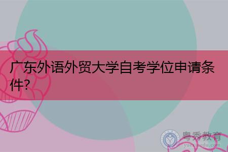 广东外语外贸大学自考学位怎么申请,需要哪些条件?